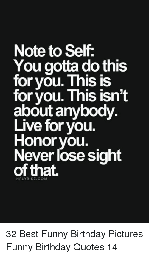 Gotta Do This: Note to Self:  You gotta do this  for you. This IS  for you. This isnt  about anybody  Live for you.  Honor vou.  Never lose sight  of that.  HPLYRIKZ.COM 32 Best Funny Birthday Pictures Funny Birthday Quotes 14