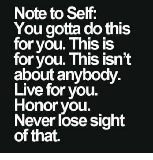 Gotta Do This: Note to Self,  You gotta do this  for you. This is  for you. This isn't  about anybody  Live for you.  Honor you  Never lose sight  of that.