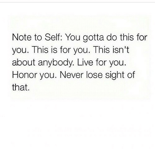 Gotta Do This: Note to Self: You gotta do this for  you. This is for you. This isn't  about anybody. Live for you.  Honor you. Never lose sight of  that.