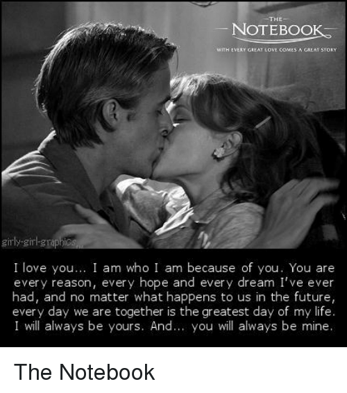 Memes, Notebook, and The Notebook: NOTEBOOK  girly girl grap  S  I love you  I am who I am because of you. You are  every reason, every hope and every dream I've ever  had, and no matter what happens to us in the future,  every day we are together is the greatest day of my life.  I will always be yours. And  you will always be mine The Notebook