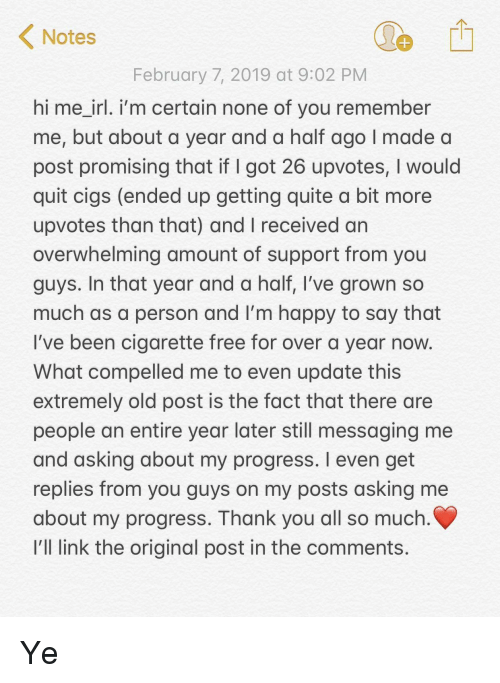 Thank You, Free, and Happy: Notes  February 7, 2019 at 9:02 PM  hi me irl. i'm certain none of you remember  me, but about a year and a half ago I made a  post promising that if I got 26 upvotes, I would  quit cigs (ended up getting quite a bit more  upvotes than that) and I received an  overwhelming amount of support from you  guys. In that year and a half, I've grown so  much as a person and I'm happy to say that  I've been cigarette free for over a year now  What compelled me to even update this  extremely old post is the fact that there are  people an entire year later still messaging me  and asking about my progress. I even get  replies from you guys on my posts asking me  about my progress. Thank you all so much  I'll link the original post in the comments. Ye