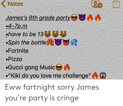 """Kiki Do: Notes  James's 8th grade party  .4-7p.m  ohave to be 13 b  Spin the bottle  Fortnite  Pizza  Gucci gang Music  """"Kiki do you love me challenge"""" Eww fartnight sorry James you're party is cringe"""