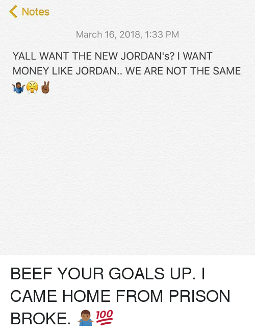 Beef, Goals, and Jordans: Notes  March 16, 2018, 1:33 PM  YALL WANT THE NEW JORDAN's? I WANT  MONEY LIKE JORDAN.. WE ARE NOT THE SAME BEEF YOUR GOALS UP. I CAME HOME FROM PRISON BROKE. 🤷🏾♂️💯
