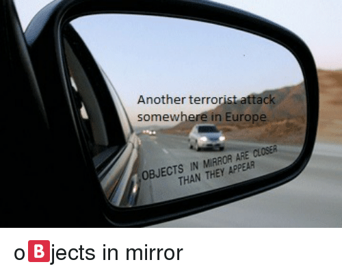 Europe, Mirror, and Closer: nother terrorist attac  in Europe  somew  OBJECTS IN MIRROR ARE CLOSER  i.  THAN THEY APPEAR <p>o🅱️jects in mirror</p>