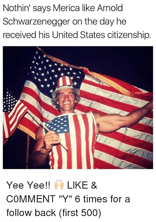 "Arnold Schwarzenegger, Memes, and Yee: Nothin' says Merica like Arnold  Schwarzenegger on the day he  received his United States citizenship Yee Yee!! 🙌🏼 LlKE & C0MMENT ""Y"" 6 times for a follow back (first 500)"