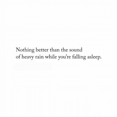 Rain, Heavy Rain, and Sound: Nothing better than the sound  of heavy rain while you're falling asleep.