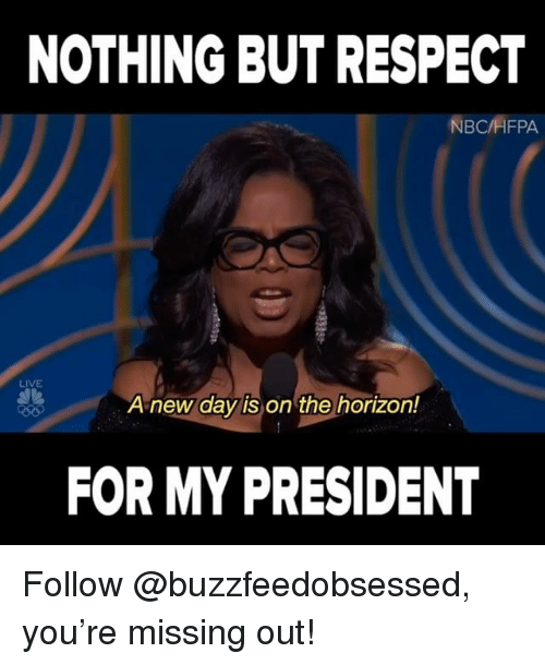 Respect, Live, and Relatable: NOTHING BUT RESPECT  NBCHFPA  LIVE  A new day is on the horizon!  FOR MY PRESIDENT Follow @buzzfeedobsessed, you're missing out!