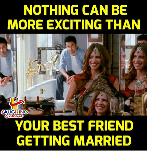 Best Friend, Best, and Indianpeoplefacebook: NOTHING CAN BE  MORE EXCITING THAN  1  LAUGHING  YOUR BEST FRIEND  GETTING MARRIED