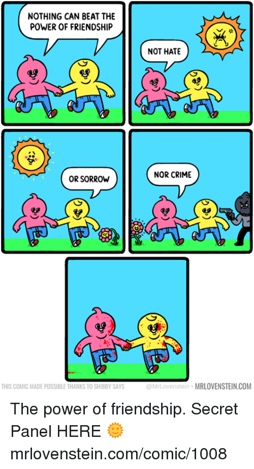 Crime, Memes, and Power: NOTHING CAN BEAT THE  POWER OF FRIENDSHIP  NOT HATE  NOR CRIME  OR SORROW  雙  THIS COMIC MADE POSSIBLE THANKS TO SHIBBY SAYS  @MrLovenstein MRLOVENSTEIN.COM The power of friendship.  Secret Panel HERE 🌞 mrlovenstein.com/comic/1008