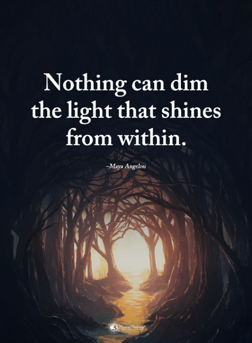 Maya Angelou: Nothing can dim  the light that shines  from within  -Maya Angelou