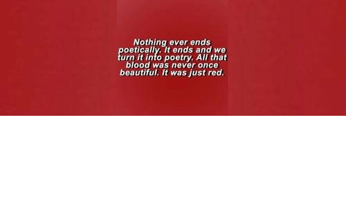 urn: Nothing ever ends  oetically. It ends and we  urn it into poetry. All that  blood was never once  beautiful. It was just red.