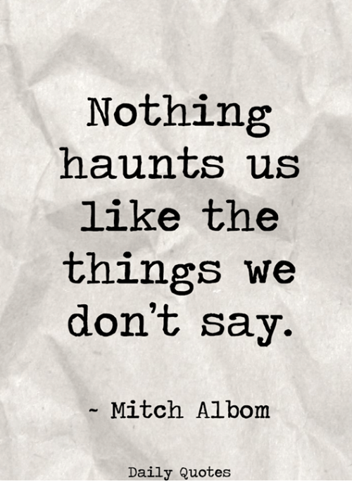 mitch albom: Nothing  haunts us  like the  things we  don't say.  Mitch Albom  Daily Quotes