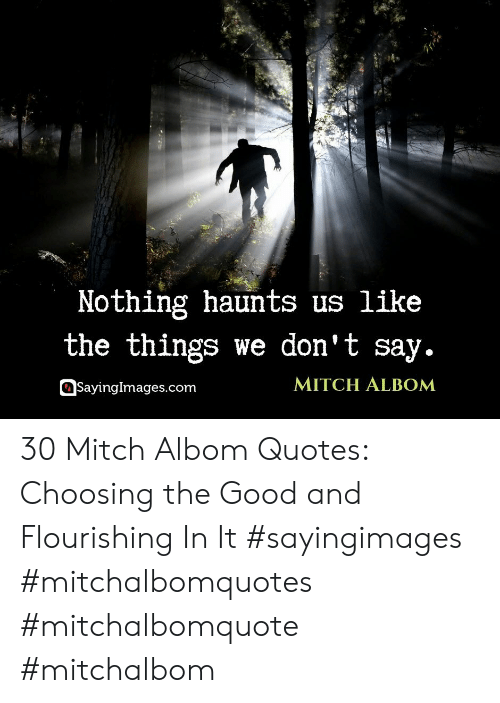 mitch: Nothing haunts us like  the things we don't say.  MITCH ALBOM  SayingImages.com 30 Mitch Albom Quotes: Choosing the Good and Flourishing In It #sayingimages #mitchalbomquotes #mitchalbomquote #mitchalbom