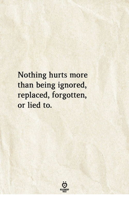 Hurts, More, and Nothing: Nothing hurts more  than being ignored,  replaced, forgotten  or lied to.