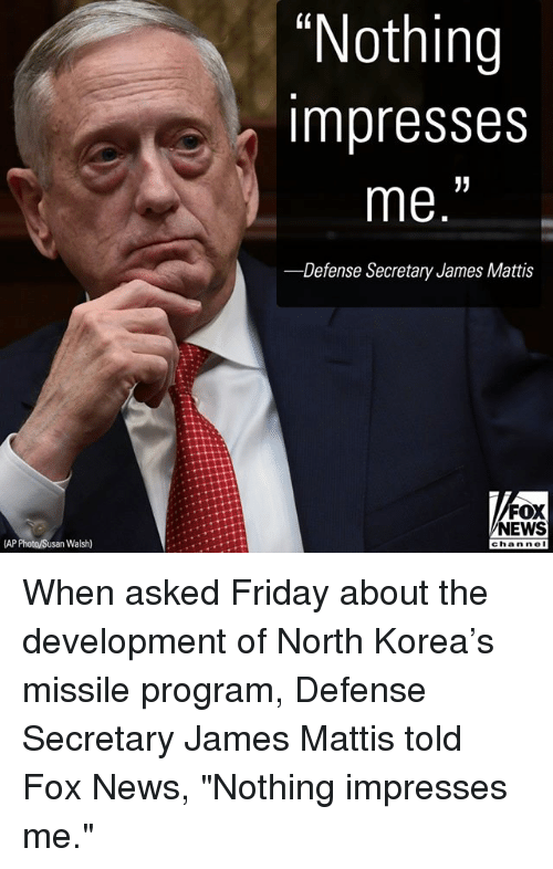 """Friday, Memes, and News: """"Nothing  impresses  me.""""  -Defense Secretary James Mattis  FOX  NEWS  AP Photo/Susan Walsh)  chan nol When asked Friday about the development of North Korea's missile program, Defense Secretary James Mattis told Fox News, """"Nothing impresses me."""""""