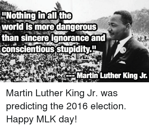 Martin, Martin Luther King Jr., and Memes: !Nothing in all the  world is more dangerous  than sincere ignorance and  conscientious stupidity  Martin Luther King Jr. Martin Luther King Jr. was predicting the 2016 election.  Happy MLK day!