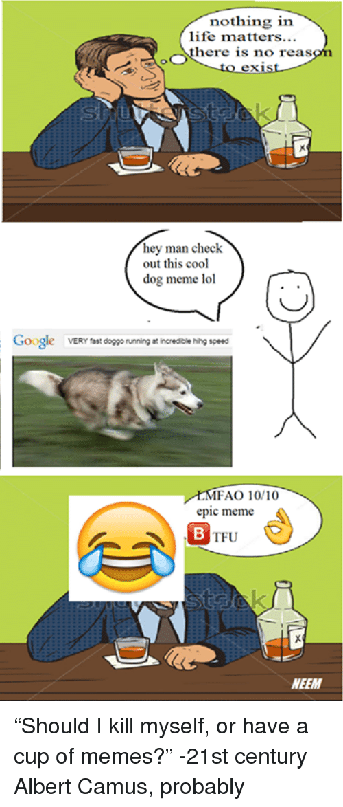 "Dog Meme: nothing in  life matters...  OOS  here is no reas  hey man check  out this cool  dog meme lol  Google  VERY fast  doggo running at incredible hihg speed  MFAO 10/10  epic meme  TFU  NEEM ""Should I kill myself, or have a cup of memes?""  -21st century Albert Camus, probably"