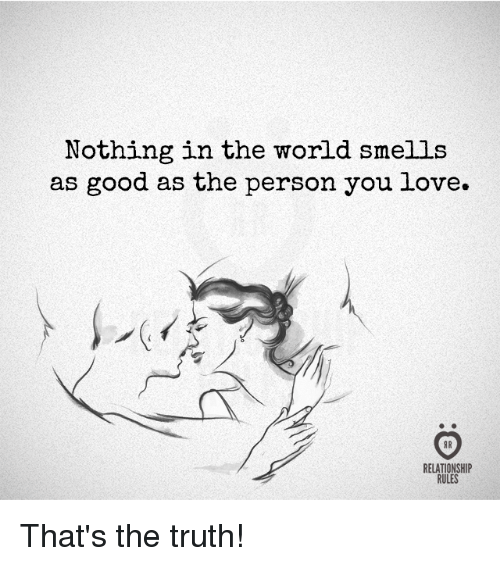 Love, Good, and World: Nothing in the world smells  as good as the person you love.  RELATIONSHIP  RULES That's the truth!