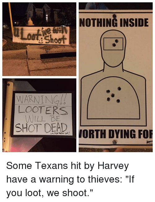 """Memes, Texans, and 🤖: NOTHING INSIDE  e Shoot  LOOTERS  WILL BE  SHOT DEAD  aJORTH DYING FOR Some Texans hit by Harvey have a warning to thieves: """"If you loot, we shoot."""""""