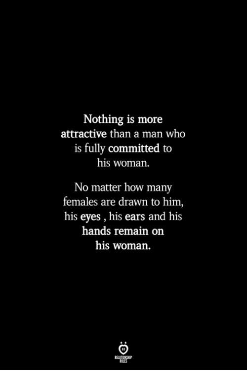 How, Who, and Him: Nothing is more  attractive than a man who  is fully committed to  his woman.  No matter how many  females are drawn to him,  his eyes , his ears and his  hands remain on  his woman.  ILES