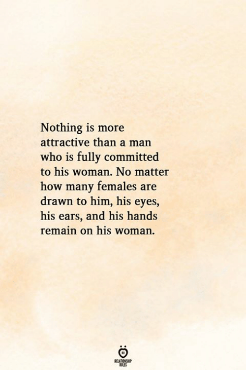 How, Who, and Him: Nothing is more  attractive than a man  who is fully committed  to his woman. No matter  how many females are  drawn to him, his eyes,  his ears, and his hands  remain on his woman.  RELATIONGHIP