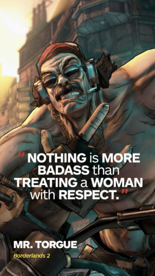 Respect, Badass, and Borderlands: NOTHING is MORE  BADASS than  TREATING a WOMAN  with RESPECT.  MR. TORGUE  Borderlands 2