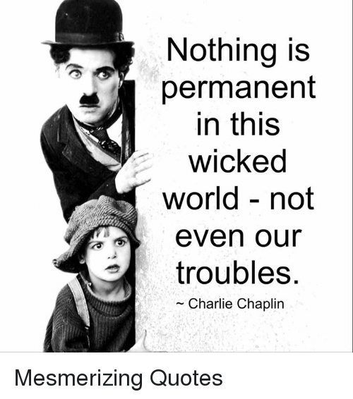 Memes, Charlie Chaplin, and 🤖: Nothing is  permanent  in this  wicked  world not  even our  troubles  Charlie Chaplin Mesmerizing Quotes