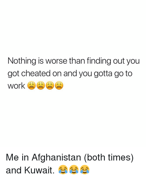 Afghanistan, Dank Memes, and Got: Nothing is worse than finding out you  got cheated on and you gotta go to Me in Afghanistan (both times) and Kuwait. 😂😂😂