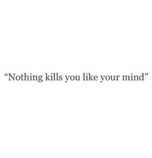 Mind, You, and Like: Nothing kills you like your mind""