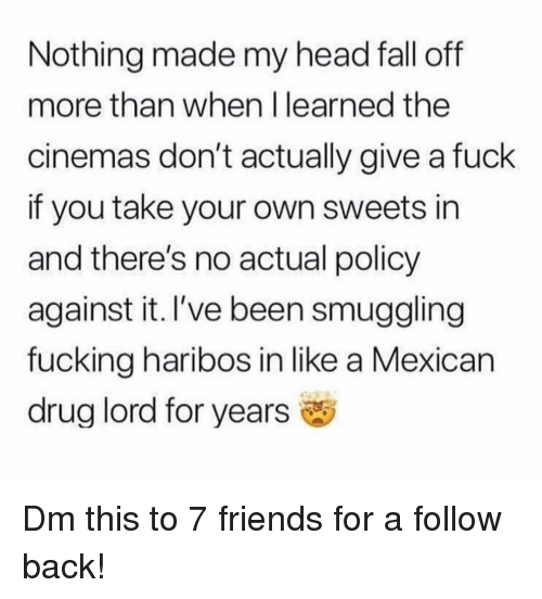 Fall, Friends, and Fucking: Nothing made my head fall off  more than when I learned the  cinemas don't actually give a fuck  if you take your own sweets in  and there's no actual policy  against it. I've been smuggling  fucking haribos in like a Mexican  drug lord for years Dm this to 7 friends for a follow back!