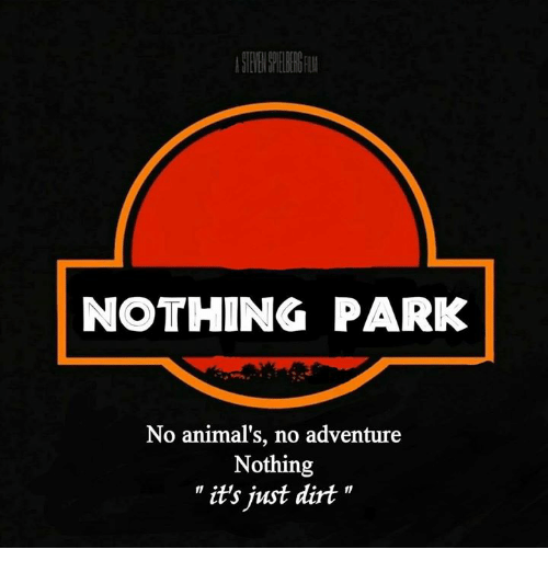 """Animals, Dank, and 🤖: NOTHING PARK  No animal's, no adventure  Nothing  """" it's just dirt """""""