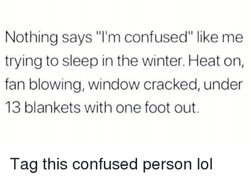 "Confused, Funny, and Lol: Nothing says ""I'm confused"" like me  trying to sleep in the winter. Heat on,  fan blowing, window cracked, under  13 blankets with one foot out. Tag this confused person lol"