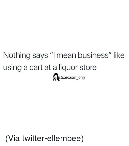 "Funny, Memes, and Twitter: Nothing says ""l mean business"" like  using a cart at a liquor store  @sarcasm_only (Via twitter-ellembee)"