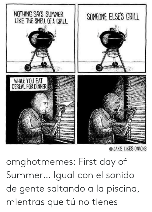 Smell, Tumblr, and Summer: NOTHING SAYS SUMMER  LIKE THE SMELL OF A GRILL  SOMEONE ELSES GRILL  WHILE YOU EAT  CEREAL FOR DINNER  @JAKE LIKES ONIONS omghotmemes:  First day of Summer…  Igual con el sonido de gente saltando a la piscina, mientras que tú no tienes