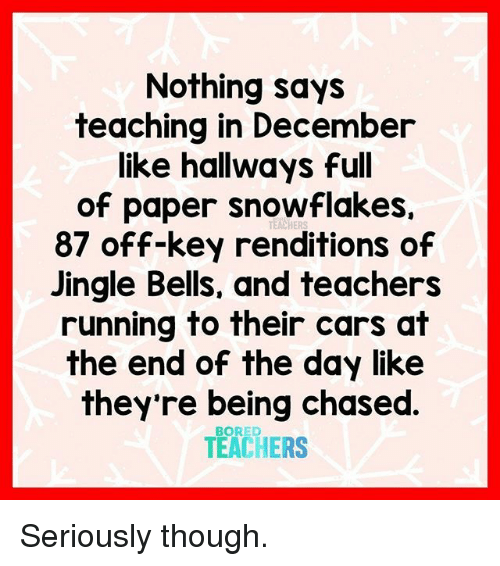 Being Chased: Nothing says  teaching in December  like hallways full  of paper snowflakes.  87 off-key renditions of  Jingle Bells, and teachers  running to their cars at  the end of the day like  they're being chased  TEACHERS  TEACHERS Seriously though.