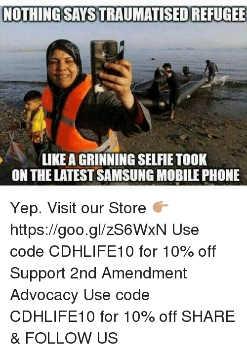 Memes, Phone, and Selfie: NOTHING SAYSTRAUMATISEDREFUGEE  LIKE A GRINNING SELFIE TOOK  ON THE LATEST SAMSUNG MOBILE PHONE Yep.  Visit our Store 👉🏽 https://goo.gl/zS6WxN Use code CDHLIFE10 for 10% off Support 2nd Amendment Advocacy Use code CDHLIFE10 for 10% off SHARE & FOLLOW US