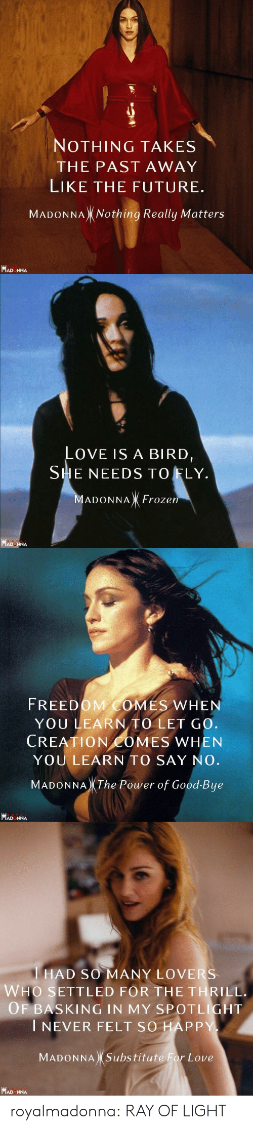 Frozen, Future, and Love: NOTHING TAKES  THE PAST AWAY  LIKE THE FUTURE.  MADONNAX Nothing Really Matters  MAD NNA   OVE IS A BIRD  SHE NEEDS TO FLY.  ADONNA Frozen  MADON   FREEDOM COMES WHEN  YOU LEARN TO LET GO.  CREATION COMES WHEN  YOULEARN TO SAY NO.  MADONNA The Power of Good-Bue  MAD NNA   HAD SO MANY LOVERS  WHO SETTLED FOR THE THRILL.  OF BASKING IN MY SPOTLİGHT  I NEVER FELT SO HAP P  MADONNA Substitute For Love  MAD NNA royalmadonna:  RAY OF LIGHT