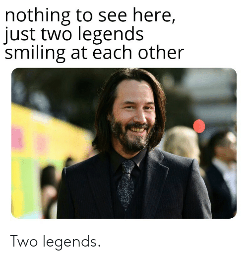 Legends, Nothing, and Just: nothing to see here,  just two legends  smiling at each other Two legends.