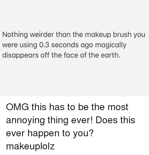 Makeup, Omg, and Earth: Nothing weirder than the makeup brush you  were using 0.3 seconds ago magically  disappears off the face of the earth. OMG this has to be the most annoying thing ever! Does this ever happen to you? makeuplolz