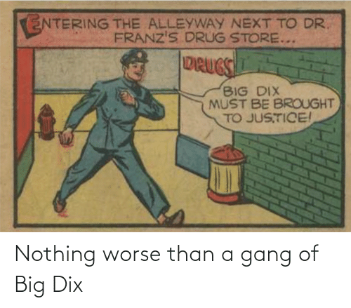 Gang: Nothing worse than a gang of Big Dix