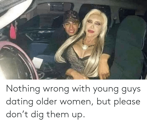 wrong: Nothing wrong with young guys dating older women, but please don't dig them up.
