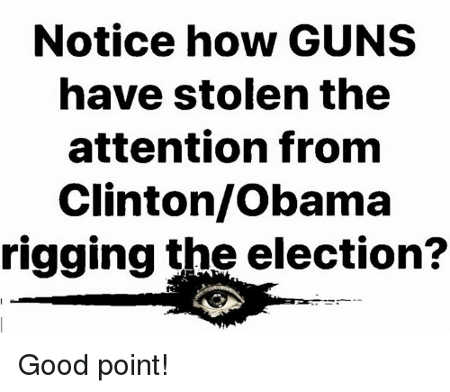Guns, Memes, and Obama: Notice how GUNS  have stolen the  attention fronm  Clinton/Obama  rigging the election? Good point!