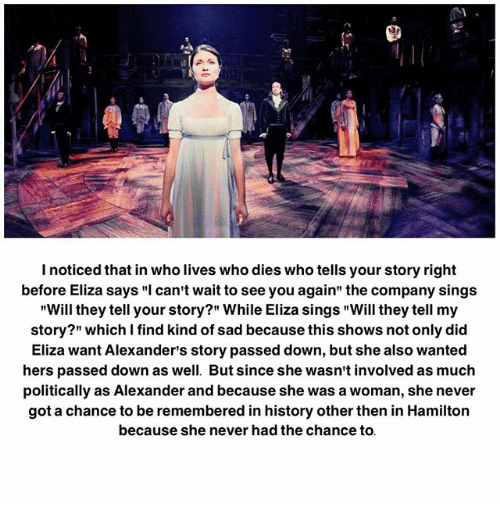 """Memes, History, and See You Again: noticed that inwho lives who dies who tells your story right  before Eliza says """"I can't wait to see you again"""" the company sings  """"Will they tell your story?"""" While Eliza sings """"Will they tell my  story?"""" which I find kind of sad because this shows not only did  Eliza want Alexander's story passed down, but she also wanted  hers passed down as well. But since she wasn't involved as much  politically as Alexander and because she was a woman, she never  got a chance to be remembered in history other then in Hamilton  because she never had the chance to"""
