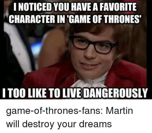 Dangerously: NOTICED YOU HAVE A FAVORITE  CHARACTER IN 'GAME OF THRONES  ITOO LIKE TO LIVE DANGEROUSLY game-of-thrones-fans:  Martin will destroy your dreams