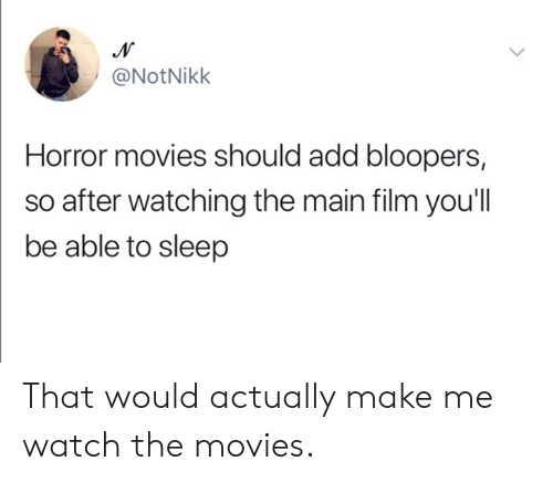 Bloopers: @NotNikk  Horror movies should add bloopers,  so after watching the main film you'll  be able to sleep That would actually make me watch the movies.