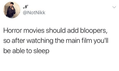 Horror Movies: @NotNikk  Horror movies should add bloopers  so after watching the main film you'll  be able to sleep