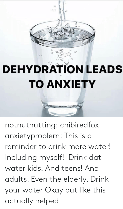 Okay: notnutnutting: chibiredfox:  anxietyproblem: This is a reminder to drink more water! Including myself!    Drink dat water kids! And teens! And adults. Even the elderly.       Drink your water    Okay but like this actually helped