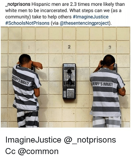 Community, Memes, and Common: _notprisons Hispanic men are 2.3 times more likely than  white men to be incarcerated. What steps can we (as a  community) take to help others #ImagineJustice  #SchoolsNotPrisons (via @thesentencingproject)  2  HERIFF'S INMATE ImagineJustice @_notprisons Cc @common