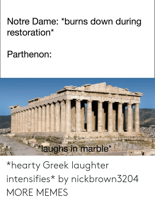 "Dank, Memes, and Target: Notre Dame: ""burns down during  restoration  Parthenon:  laughs in marble"" *hearty Greek laughter intensifies* by nickbrown3204 MORE MEMES"