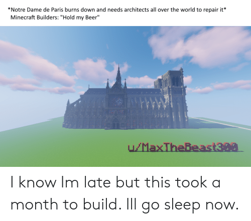 "Beer, Minecraft, and Notre Dame: *Notre Dame de Paris burns down and needs architects all over the world to repair it*  Minecraft Builders: ""Hold my Beer"" I know Im late but this took a month to build. Ill go sleep now."